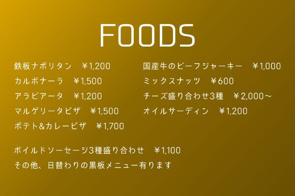 FOODS 鉄板ナポリタン ¥1,200カルボナーラ ¥1,500アラビアータ ¥1,200マルゲリータピザ ¥1,500ポテト&カレーピザ ¥1,700国産牛のビーフジャーキー ¥1,000ミックスナッツ ¥600チーズ盛り合わせ3種 ¥2,000~オイルサーディン ¥1,200ボイルドソーセージ3種盛り合わせ ¥1,100その他、日替わりの黒板メニュー有ります