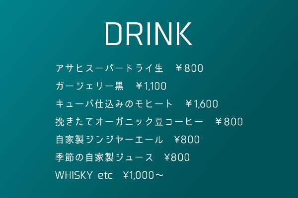 DRINK アサヒスーパードライ生 ¥8,00ガージェリー黒 ¥1,100キューバ仕込みのモヒート ¥1,600挽きたてオーガニック豆コーヒー ¥800自家製ジンジヤーエール¥800季節の自家製ジュース¥800WHISKY etc¥1000~