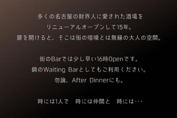 多くの名古屋の財界人に愛された酒場をリニューアルオープンして10年。扉を開けると、そこは街の喧噪とは無縁の大人の空間。街のBarでは少し早い16時Openです。錦のWaiting Barとしてもご利用ください。勿論、After Dinnerにも。時には1人で 時には仲間と 時には‥・